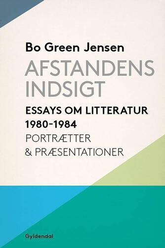 Bo Green Jensen: Afstandens indsigt : essays om litteratur fra 1980-1984 : portrætter & præstationer