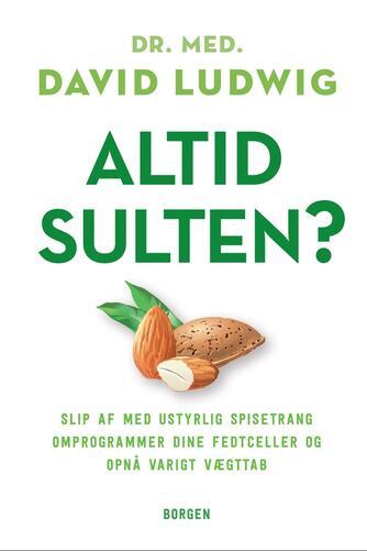 David Ludwig: Altid sulten? : slip af med ustyrlig spisetrang, omprogrammer dine fedtceller og opnå varigt vægttab