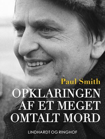 Paul Smith (f. 1948): Opklaringen af et meget omtalt mord : dokumentarisk roman om drabet på Olof Palme