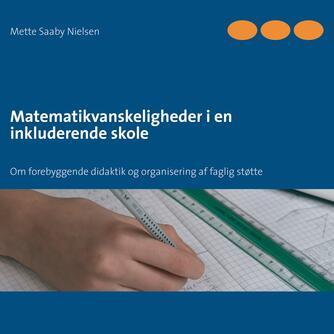 Mette Saaby Nielsen: Matematikvanskeligheder i en inkluderende skole : om forebyggende didaktik og organisering af faglig støtte