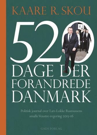 Kaare R. Skou: 520 dage der forandrede Danmark : politisk journal over Lars Løkke Rasmussens smalle Venstre-regering 2015-16