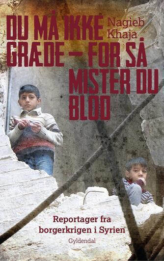 Nagieb Khaja: Du må ikke græde - for så mister du blod : reportager fra borgerkrigen i Syrien