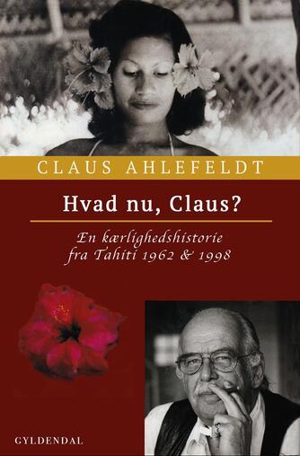 Claus Ahlefeldt: Hvad nu, Claus? : en kærlighedshistorie fra Tahiti 1962 & 1998