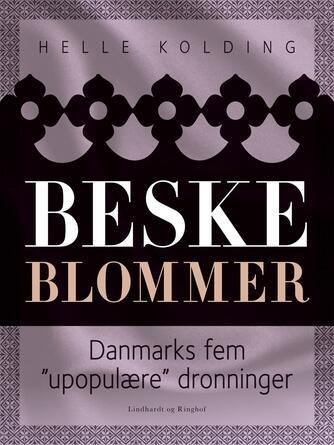 """Helle Kolding: Beske blommer : Danmarks fem """"upopulære"""" dronninger"""