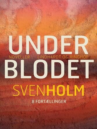 Sven Holm (f. 1940): Under blodet : noveller : 8 fortællinger