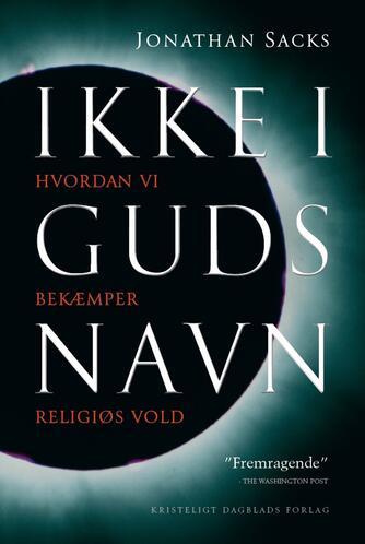 Jonathan Sacks (f. 1948): Ikke i Guds navn : hvordan vi bekæmper religiøs vold
