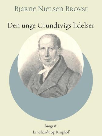 Bjarne Nielsen Brovst: Den unge Grundtvigs lidelser : biografi