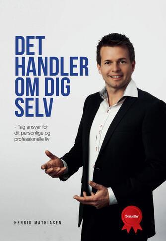 Henrik Mathiasen (f. 1974-04-09): Det handler om dig selv : tag ansvar for dit personlige og professionelle liv
