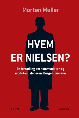 Morten Møller (f. 1978): Hvem er Nielsen? : en fortælling om kommunisten og modstandslederen Børge Houmann : biografi