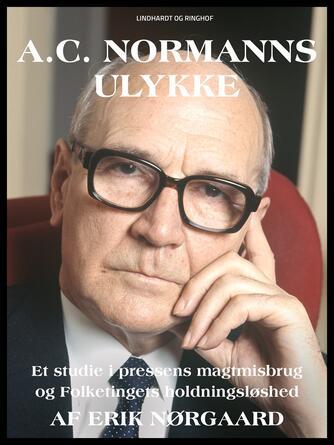Erik Nørgaard (f. 1929): A.C. Normanns ulykke : en studie i pressens magtmisbrug og Folketingets holdningsløshed