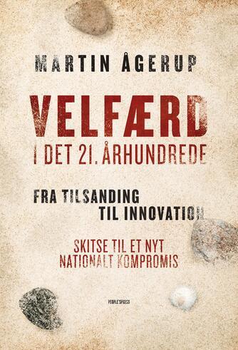 Martin Ågerup: Velfærd i det 21. århundrede : fra tilsanding til innovation : skitse til et nyt nationalt kompromis