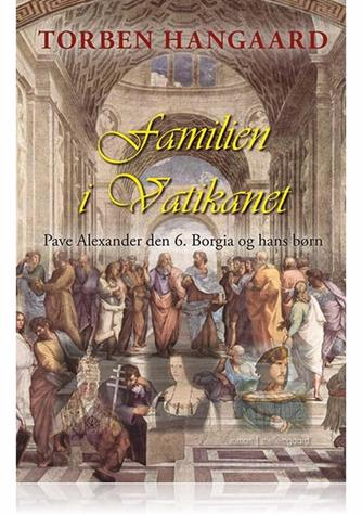Torben Hangaard (f. 1950): Familien i Vatikanet : Pave Alexander den 6. Borgia og hans børn : roman