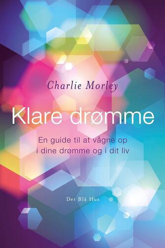 Charlie Morley: Klare drømme : en guide til at vågne op i dine drømme og i dit liv