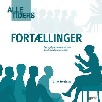 Lise Søelund: Alle tiders fortællinger : den vigtigste kunstart må være kunsten at danne mennesker