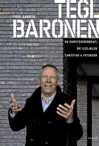 Poul Sabroe: Teglbaronen : en murstensbiografi om ildsjælen Christian A. Petersen