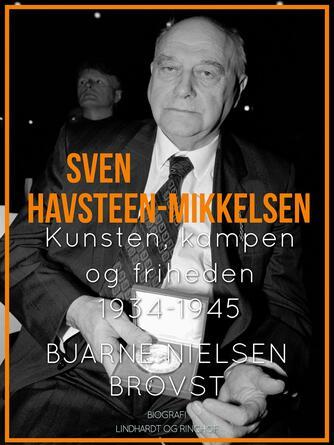 Bjarne Nielsen Brovst: Sven Havsteen-Mikkelsen : biografi. 3, Kunsten, kampen og friheden 1934-1945