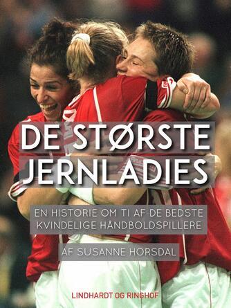 Susanne Horsdal (f. 1963-09-26): De største jernladies : en historie om ti af de bedste kvindelige håndboldspillere