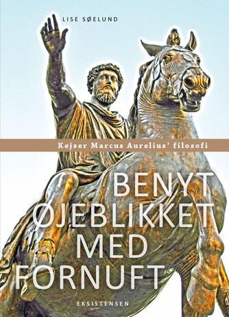 Lise Søelund: Benyt øjeblikket med fornuft : kejser Marcus Aurelius' filosofi
