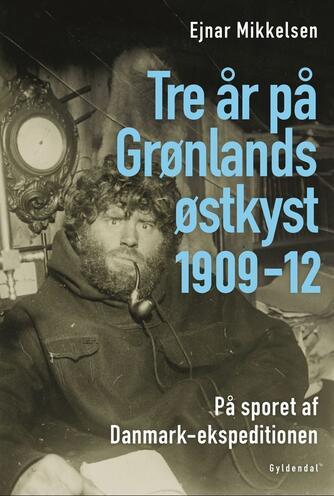 Ejnar Mikkelsen (f. 1880), Naja Mikkelsen: Tre år på Grønlands østkyst 1901-11 : på sporet af Danmark-ekspeditionen