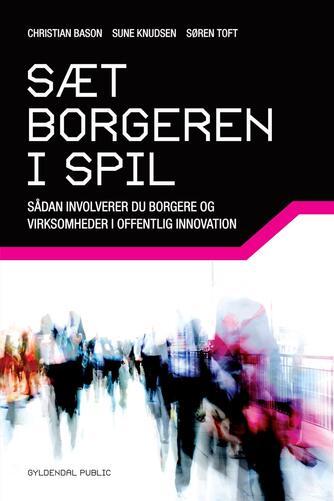 Christian Bason, Sune Knudsen, Søren Toft: Sæt borgeren i spil : sådan involverer du borgere og virksomheder i offentlig innovation