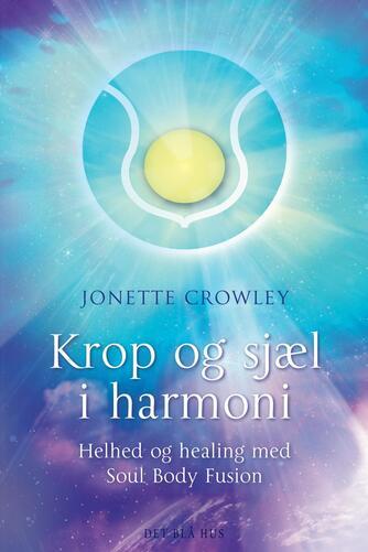 Jonette Crowley: Krop og sjæl i harmoni : helhed og healing med Soul Body Fusion