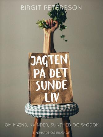 Birgit Petersson: Jagten på det sunde liv : om mænd, kvinder, sundhed og sygdom