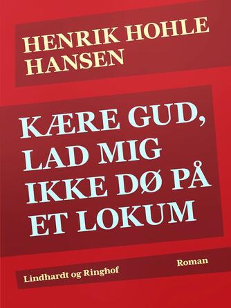 Henrik Hohle Hansen: Kære Gud, lad mig ikke dø på et lokum : roman