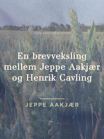 Jeppe Aakjær: En brevveksling mellem Jeppe Aakjær og Henrik Cavling