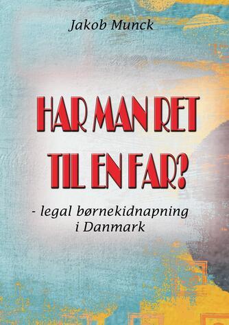 Jakob Munck: Har man ret til en far? : legal børnekidnapning i Danmark
