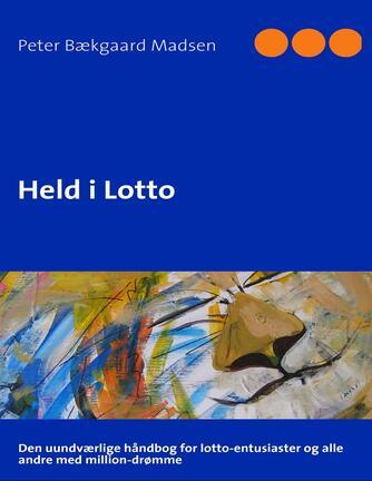 Peter Bækgaard Madsen: Held i lotto : den uundværlige håndbog for lotto-entusiaster og alle andre med million-drømme