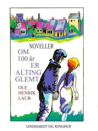 Ole Henrik Laub: Om 100 år er alting glemt : noveller