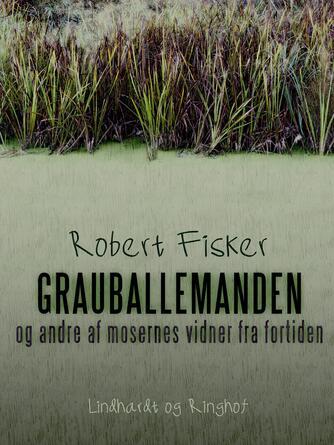 Robert Fisker: Grauballemanden og andre af mosernes vidner fra fortiden
