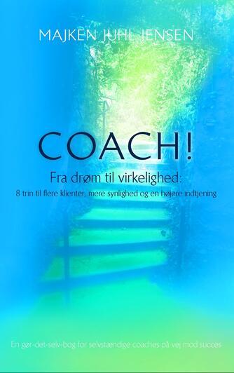 Majken Juhl Jensen: Coach : fra drøm til virkelighed : 8 trin til flere klienter, mere synlighed og en højere indtjening