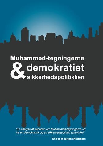 Jørgen Christensen (f. 1958): Muhammed-tegningerne, demokratiet & sikkerhedspolitikken : en analyse af debatten om Muhammed-tegningerne ud fra en demokratisk og en sikkerhedspolitisk synsvinkel