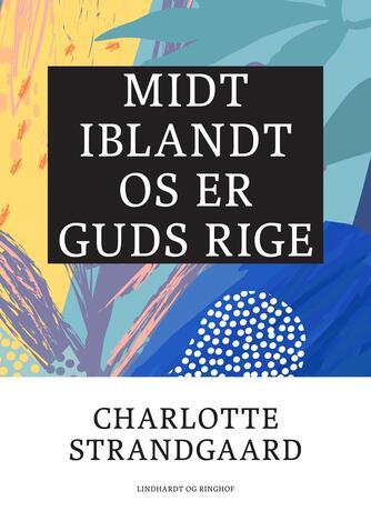 Charlotte Strandgaard: Midt iblandt os er Guds rige