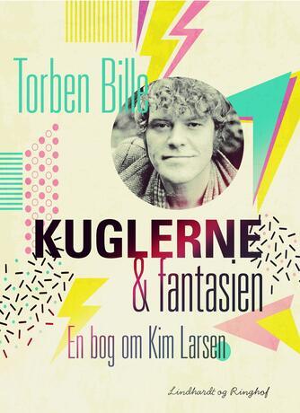 Torben Bille: Kuglerne & fantasien : en bog om Kim Larsen