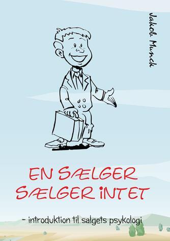 Jakob Munck: En sælger sælger intet : introduktion til salgets psykologi
