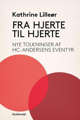 Kathrine Lilleør: Fra hjerte til hjerte : nye tolkninger af H.C. Andersens eventyr