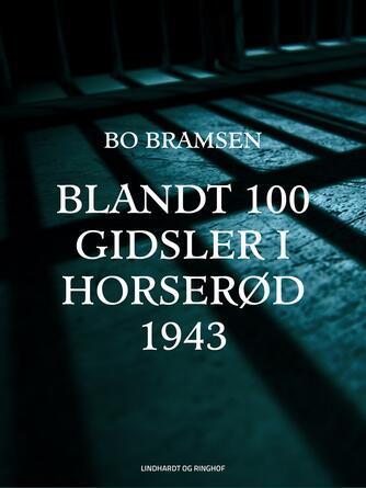 Bo Bramsen: Blandt 100 gidsler i Horserød 1943 : med forspil, efterspil og historisk tillæg