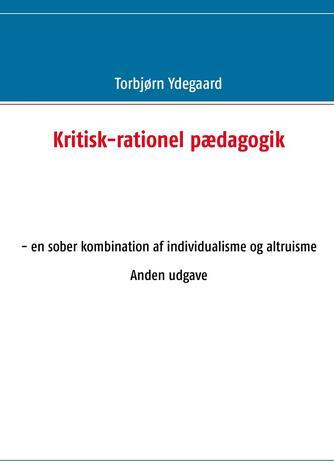 Torbjørn Ydegaard: Kritisk-rationel pædagogik : en sober kombination af individualisme og altruisme