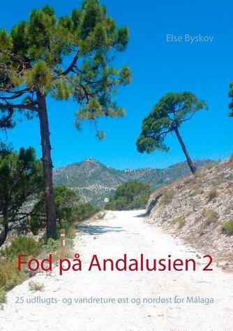 Else Byskov: Fod på Andalusien 2 : 25 udflugts- og vandreture øst og nordøst for Málaga