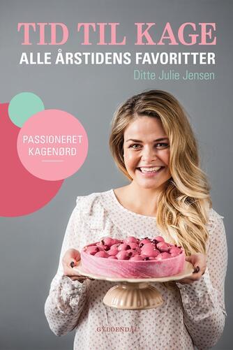 Ditte Julie Jensen: Tid til kage : alle årstidens favoritter : passioneret kagenørd