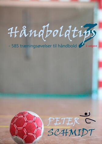 Peter Schmidt (f. 1964): Håndboldtips 3 : - 585 træningsøvelser til håndbold
