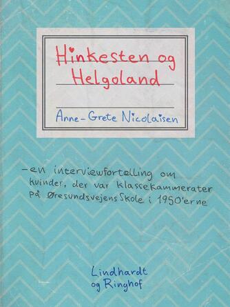 Anne-Grete Nicolaisen: Hinkesten og Helgoland : en interviewfortælling om kvinder der var klassekammerater på Øresundsvejens Skole i 1950'erne