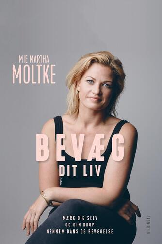Mie Martha Moltke (f. 1981): Bevæg dit liv : mærk dig selv og din krop gennem dans og bevægelse