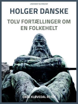 Ebbe Kløvedal Reich: Holger Danske : tolv fortællinger om en folkehelt