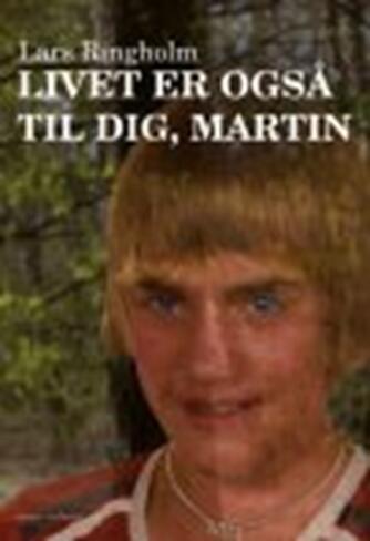 Lars Ringholm: Livet er også til dig, Martin : roman