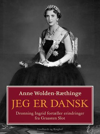 Anne Wolden-Ræthinge: Jeg er dansk : dronning Ingrid fortæller erindringer fra Graasten Slot