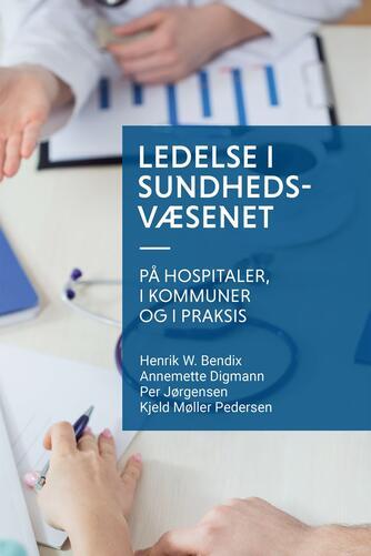 Henrik W. Bendix: Ledelse i sundhedsvæsenet - på hospitaler, i kommuner og i praksis