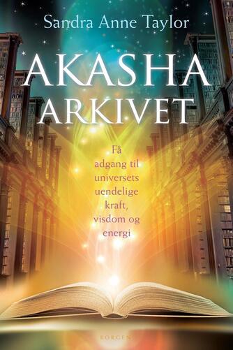 Sandra Anne Taylor: Akasha-arkivet : få adgang til universets uendelige kraft, visdom og energi